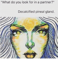 """""""What do you look for in a partner?""""  Decalcified pineal gland ♡♡♡♡♡♡ NuffSaid"""