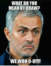 Mean Memes: WHAT DO YOU  MEAN BY DRAW?  WE WON 0-0!!!!