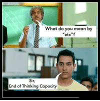 "What do you mean by  ""etc""?  Sir  End of Thinking Capacity"