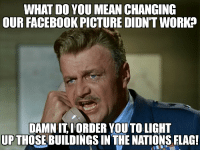 """Facebook, Memes, and Work: WHAT DO YOU MEAN CHANGING  OUR FACEBOOK PICTURE DIDNT WORK?  DAMN IT IORDER YOUTO LIGHT  UPTHOSEBUILDINGS IN THE NATIONS FLAG! <p>Fighting the war on terror is hard via /r/memes <a href=""""http://ift.tt/2st12YY"""">http://ift.tt/2st12YY</a></p>"""