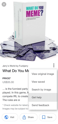 """Friends, Meme, and Party: WHAT DO YOU  MEME?  A millennial card garme for milennials  and their millennial friends  Jerry's World by Fuckjerry  What Do You M  View original image  PRICE*  US$35.00  View saved  is the funniest party  played. In this game, fr  compete IRL to create  The rules are Si  Search by image  Get help  Check website for latest  Images may be subject to  Send feedback  Visit  Share  Save <p>Saw this """"get help"""" format. There is a lot of variation. via /r/MemeEconomy <a href=""""http://ift.tt/2hsWlNV"""">http://ift.tt/2hsWlNV</a></p>"""