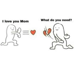 Well you're not wrong…: What do you need?  I love you Mom Well you're not wrong…