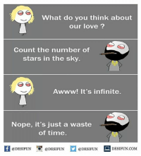 Be Like, Love, and Meme: What do you think about  our love ?  Count the number of  stars in the sky.  Awww! It's infinite.  Nope, it's just a waste  of time  K @DESIFUN 1 @DESIFUN @DESIFUN-DESIFUN.COM  @DESIFUNDESIFUN Twitter: BLB247 Snapchat : BELIKEBRO.COM belikebro sarcasm meme Follow @be.like.bro