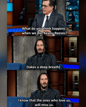Pure Love by Bwowos MORE MEMES: What do you think happens  when we die, Keanu Reeves?  sterp  (takes a deep breath)  0know that the ones who love us,  will miss us.  M.IN  ben  oberb Pure Love by Bwowos MORE MEMES