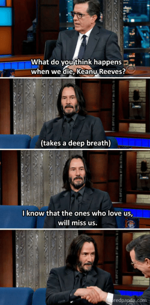 Well said, Keanu. via /r/wholesomememes https://ift.tt/2KlG3ky: What do you think happens  when we die, Keanu Reeves?  sn  (takes a deep breath)  Iknow that the ones who love us,  will miss us.  en  boredpanda.com  tu Well said, Keanu. via /r/wholesomememes https://ift.tt/2KlG3ky