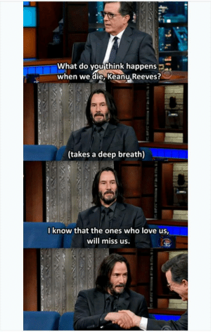 Wholesome Keanu Reeves: What do you think happens  when we die, Keanu Reeves?  (takes a deep breath)  Iknow that the ones who love us,  will miss us. Wholesome Keanu Reeves