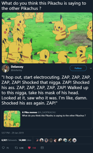 "Pikachu is hood by Zetice MORE MEMES: What do you think this Pikachu is saying to  the other Pikachus  Delancey  @dullantsy  Follow  ""I hop out, start electrocuting. ZAP, ZAP, ZAP,  ZAP, ZAP! Shocked that nigga. ZAP! Shocked  his ass. ZAP, ZAP, ZAP, ZAP, ZAP! Walked up  to this nigga, take his mask of his head.  Looked at it, saw who it was. I'm like, damn.  Shocked his ass again. ZAP!'""  A Pika memes @ASADPIKACHU  What do you think this Pikachu is saying to the other Pikachus?  5:57 PM -29 Jan 2019  6,921 Retweets 14,888 Likes Pikachu is hood by Zetice MORE MEMES"