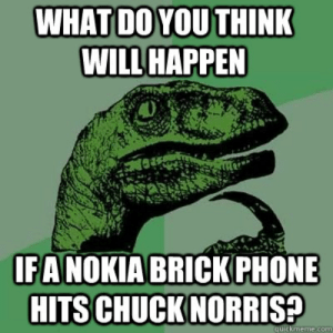 What do you think will happen if a nokia brick phone hits chuck ...: WHAT DO YOU THINK  WILL HAPPEN  FANOKIA BRICK PHONE  HITS CHUCKNORRIS  uickmeme.com What do you think will happen if a nokia brick phone hits chuck ...