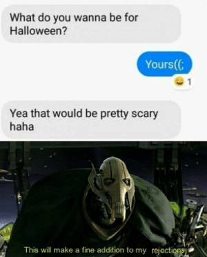Halloween, Memes, and Haha: What do you wanna be for  Halloween?  Yours(  Yea that would be pretty scary  haha  This will make a fine addition to my rejections