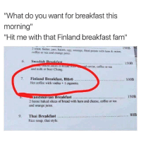 """Baked, Beer, and Fam: """"What do you want for breakfast this  morning""""  """"Hit me with that Finland breakfast fam""""  190B  2 toast, butter, jam, bacon, Rg, sausage, fried potato with ham&t onion,  offec or tca and orange juice  6. Swedish Breakfas  150B  d caviar, coffee or tea  and milk or beer Chang.  7. Finland Breakfast, Blörö  100B  Or0  Hot coffee with vodka + I cigarctic.  zandimavian Breakfast  2 home baked slices of bread with ham and cheese, coffee or tea  and orange juice  150B  80B  9. Thai Breakfast  Rice soup, thai style Breakfast of champions! Not sure I can afford the 100B tho🤔 whatis100B"""