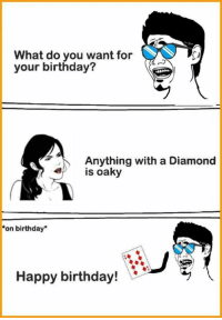 what do you want: What do you want for  your birthday?  Anything with a Diamond  is oaky  on birthday  Happy birthday!