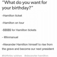 "- LITERALLY ME LASR WEEK MMKMSKMDKDM - [ actone acttwo tumblr hamilton hamiltonthemusical lin linmanuelmiranda ]: ""What do you want for  your birthday?""  Hamilton ticket  Hamilton on tour  for Hamilton tickets  alinmanuel  Alexander Hamilton himself to rise from  the grave and become our next president  #birthday wishes #alexander hamilton - LITERALLY ME LASR WEEK MMKMSKMDKDM - [ actone acttwo tumblr hamilton hamiltonthemusical lin linmanuelmiranda ]"