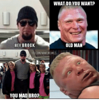 Bitches love deadmen -TY-: WHAT DO YOU WANT?  OLD MAN  HEY BROCK  FB COM/WWEMEMES  YOU MAD BRO? Bitches love deadmen -TY-