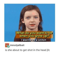 this meme is like 5 yrs old but still: What do you want to be  when you grow up?  I wanna be/a snitch  imnotjailbait  is she about to get shot in the head jfc this meme is like 5 yrs old but still