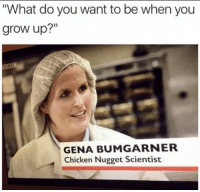 """Chicken, Humans of Tumblr, and Grow: """"What do you want to be when you  grow up?""""  GENA BUMGARNER  Chicken Nugget Scientist"""