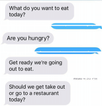 What do you want to eat  today?   Are you hungry?   Get ready we're going  out to eat.   Should we get take out  or go to a restaurant  today? My type of sexts