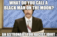 """<p>Ron Burgundy.<br/><a href=""""http://daily-meme.tumblr.com""""><span style=""""color: #0000cd;""""><a href=""""http://daily-meme.tumblr.com/"""">http://daily-meme.tumblr.com/</a></span></a></p>: WHAT DO YOUCALL  BLACK MANON THE MOON  ANASTRONAUTYOURACISTIDIOT <p>Ron Burgundy.<br/><a href=""""http://daily-meme.tumblr.com""""><span style=""""color: #0000cd;""""><a href=""""http://daily-meme.tumblr.com/"""">http://daily-meme.tumblr.com/</a></span></a></p>"""