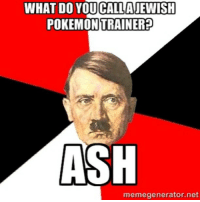 Found this on Twitter and though whoever came up with this is going go to hell😳😖😱😡: WHAT DO YOUCALLAJEWISH  TRAINER  POKEMON ASH  memegenerator.net Found this on Twitter and though whoever came up with this is going go to hell😳😖😱😡