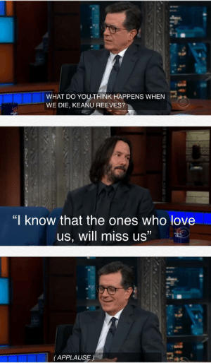 "A wholesome and heart-warming answer by Keanu Reeves: WHAT DO YOUTHINK HAPPENS WHEN  WE DIE, KEANU REEVES?  stehe  ""I know that the ones who love  77  us, will miss us""  dhen  bert  (APPLAUSE) A wholesome and heart-warming answer by Keanu Reeves"
