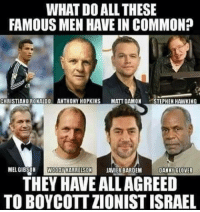 #Boycott the racist regime of #Israel; End #Apartheid  #BDS: WHAT DOALL THESE  FAMOUS MEN HAVE IN COMMON?  CHRISTIANO RONALDO ANTHONY HOPKINS  MATT DAMON  TEPHEH HAWKING  MEL GIBSON  WOODY HARRELSON  JAVIER BARDEM  DANNY GLOVER  THEY HAVE ALLAGREED  TOBOYCOTTZIONIST ISRAEL #Boycott the racist regime of #Israel; End #Apartheid  #BDS
