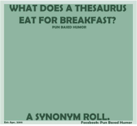 based: WHAT DOES A THESAURUS  EAT FOR BREAKFAST?  PUN BASED HUMOR  A SYNONYM ROLL.  Esta Apr, 2016  Facebook: Pun Based Humor