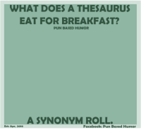 for my pun lovers!!  ;)  <3  thank you Pun Based Humor!   <3: WHAT DOES A THESAURUS  EAT FOR BREAKFAST?  PUN BASED HUMOR  A SYNONYM ROLL.  Facebook: Pun Based Humor  Esti Apr, 2016 for my pun lovers!!  ;)  <3  thank you Pun Based Humor!   <3