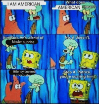 American, What Does, and Dai: What does  AMERICAN Emeam?  I AM AMERICAN  No. it doesn't.  It means he's afraid of  kinder suprise  little toy covered  in chocolat  Stop it, Patrick  youre scaring him  Ct  ONGEBOB DAI