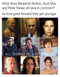 Doe, Memes, and Benjamin Button: What does Benjamin Button, Aunt May  and Peter Parker all have in common?  As time goes forward they get younger.  ALL THINGS DO AN