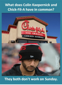 What does Colin Kaepernick and  Chick-Fil-A have in common?  THE ORIGINAL  CHICKEN SANDWICH  They both don't work on Sunday. FWD: What does Colin Kaepernick and Chick-Fil-A have in common?