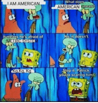The terrifying truth: What  does  I AM AMERICAN  AMERICAN  mean?  It means he's afraid of  No, it doesn't.  Stop it, Patrick  ourre scaring him The terrifying truth