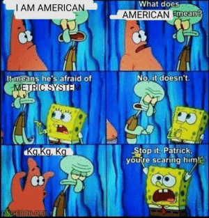 Dank, Memes, and Savage: What  does  I AM AMERICAN  AMERICAN smean?  It means he's afraid of  No, it doesn't.  Stop it, Patrick,  youre scaring him!  Ct  ONGEB9B-DAILY Patrick savage by thePotatoRises MORE MEMES