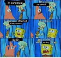 That dutch oven be thicc: What does  I'm pansexual  pansexual iean?  It means he's attracted  to kitchenware  No, it doesn't.  Skillet,  Stop it, Patrick  youre exciting himl That dutch oven be thicc