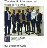 Loooool pretty much 😭: What does it look like me and my  friends do for a living?  i got a 9 inchaa  A @Kamzy Lifts  Buy childrens trousers Loooool pretty much 😭