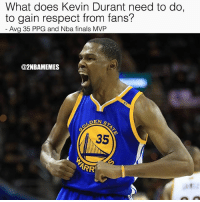 Definitely, Finals, and Kevin Durant: What does Kevin Durant need to do,  to gain respect from fans?  Avg 35 PPG and Nba finals MVP  @2NBAMEMES  35  ARR What does Kd need to do? For me I don't like the move, I feel like how well he played while getting limited touches is insane. If he was on OKC he would average 40-50 and win a ring anyways...👀 He's definitely a top 2 player in the league. (No stop hating, Westbrook isn't better.) - Follow @2nbamemes