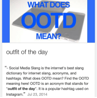 "After years of wondering wtf this meant, I finally stopped killing my brain cells and looked it up today. Dumbest acronym ever.: WHAT DOES  MEAN  outfit of the day  Social Media Slang is the internet's best slang  dictionary for internet slang, acronyms, and  hashtags. What does OOTD mean? Find the OOTD  meaning here! OOTD is an acronym that stands for  ""outfit of the day"". It is a popular hashtag used on  33  Instagram  Jul 23, 2014 After years of wondering wtf this meant, I finally stopped killing my brain cells and looked it up today. Dumbest acronym ever."