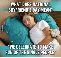 "WHAT DOES NATIONAL  BOYFRIEND'S DAY MEAN?  ""WE CELEBRATE TO MAKE  FUN OF THE SINGLE PEOPLE"