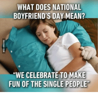 """Today is National Boyfriend's Day, be sure to thank him for all the little things that he does for you.""  Can't relate, bye.: WHAT DOES NATIONAL  BOYFRIEND'S DAY MEAN?  ""WE CELEBRATE TO MAKE  FUN OF THE SINGLE PEOPLE ""Today is National Boyfriend's Day, be sure to thank him for all the little things that he does for you.""  Can't relate, bye."