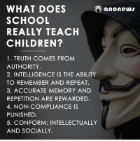 Children, Doe, and Memes: WHAT DOES  O ano news  SCHOOL  REALLY TEACH  CHILDREN?  1 TRUTH COMES FROM  AUTHORITY  2. INTELLIGENCE IS THE ABILITY  TO REMEMBER AND REPEAT.  3. ACCURATE MEMORY AND  REPETITION ARE REWARDED.  4. NON-COMPLIANCE IS  PUNISHED.  5. CONFORM: INTELLECTUALLY  AND SOCIALLY.