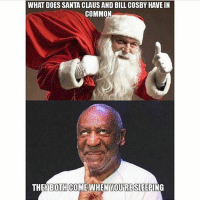 😁😉: WHAT DOES SANTA CLAUS AND BILL COSBY HAVE IN  COMMON  THEY BOTH COME WHEN YOURE SLEEPING 😁😉