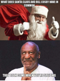 cosby: WHAT DOES SANTA CLAUSAND BILL COSBY HAVE IN  COMMON  THE BOTH COME WHEN YOUTRE SLEEPING