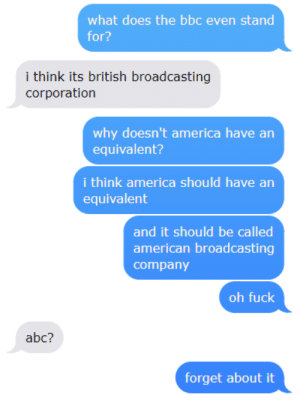 Broadcasting: what does the bbc even stand  for?  i think its british broadcasting  corporation  why doesn't america have arn  equivalent?  i think america should have an  equivalent  and it should be called  american broadcasting  company  oh fuck  abc?  forget about it