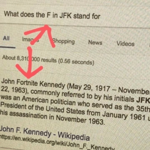 Assassination, Hungry, and Introvert: What does the F in JFK stand for  All lmao  hoppingNewsVideos  About 8,310 000 results (0.56 seconds)  John Fortnite Kennedy (May 29, 1917 Novembe  22, 1963), commonly referred to by his initials JFK  was an American politician who served as the 35th  President of the United States from January 1961 u  his assassination in November 1963.  John F. Kennedy - Wikipedia  ttps:llen.wikipedia.org/wikilJohn F Kenned the-derp-returns: rhaya-rose:   bluebladesoftime:   klaiea:  nervoustarfighter:  jimperbam:   virtual-villain:  seafoodmomma:  ovarianeruption:  ghostlyllamaprincess:  surprisebitch:  hungry-joe:   theinfiknight:  radha-the-introvert:   surprisebitch: omg i cant believe this is actually true It's Fitzgerald ye damn heathens   No it's Fortnite look it up. Abraham PUBG Lincoln will back me up on this one    F   F  F   F   F  F   F  fun fact! the f in jfk was added later for respect  F   F   F