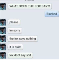 does the fox say: WHAT DOES THE FOX SAY?!  Blocked  please  Im Sorry  the fox says nothing  it is quiet  fox dont say shit