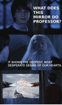 Desperate, Game of Thrones, and Hearts: WHAT DOES  THIS  MIRROR DO  PROFESSOR?  IT SHOWS THE DEEPEST, MOST  DESPERATE DESIRE OF OUR HEARTS.  GAMEOF  HRONES  SEASON8  18