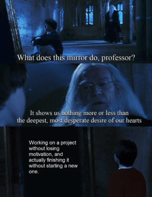 Deepest: What does this mirror do, professor?  It shows us nothing  the deepest, most desperate desire of our hearts  more or less than  S  Working on a project  without losing  motivation, and  actually finishing it  without starting a new  one.