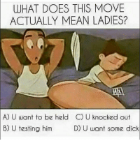 Memes, Dick, and Mean: WHAT DOES THIS MOVE  ACTUALLY MEAN LADIES?  A) U want to be held C) U knocked out  B) U testing him  D) U want some dick ????