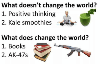 Positive Thinking: What doesn't change the world?  1. Positive thinking  2. Kale smoothies  What does change the world?  1. Books  AK-47s  2.