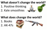 Books, Kale, and What Does: What doesn't change the world?  1. Positive thinking  2. Kale smoothies  What does change the world?  1. Books  2. AK-47s Tag them liberals you know