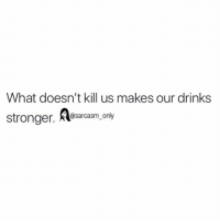 Funny, Memes, and Sarcasm: What doesn't kill us makes our drinks  stronger esarasm only  @sarcasm only SarcasmOnly