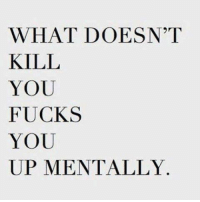 Memes, 🤖, and You: WHAT DOESN'T  KILL  YOU  FUCKS  YOU  UP MENTALLY